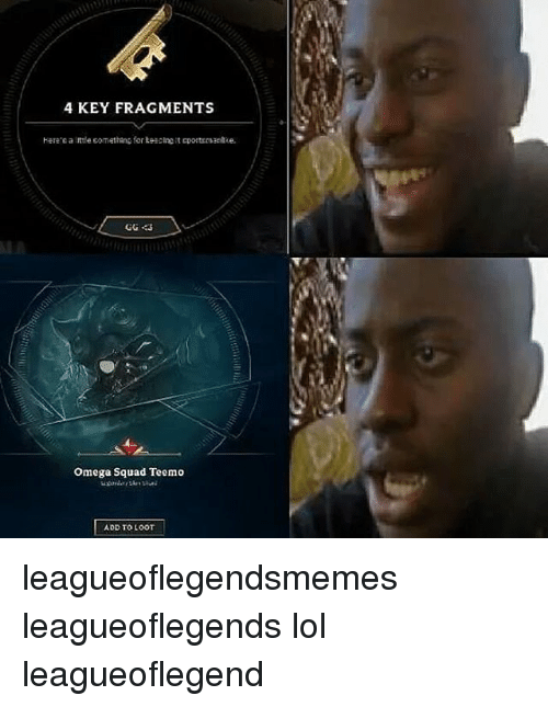 Gg, Lol, and Memes: 4 KEY FRAGMENTS  GG 43  Omega Squad Teemo  ADD TO LOOT leagueoflegendsmemes leagueoflegends lol leagueoflegend