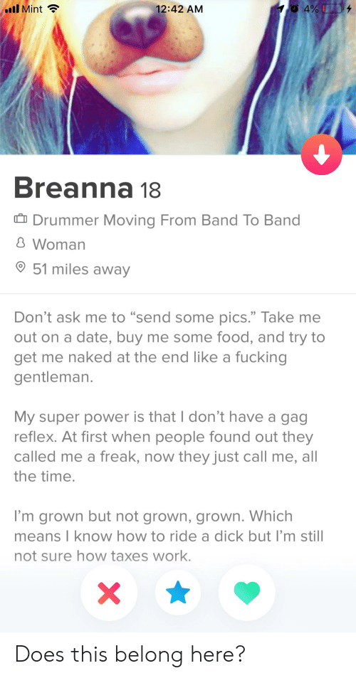 """Food, Fucking, and Taxes: 4%  ll Mint  12:42 AM  Breanna 18  Drummer Moving From Band To Band  8 Woman  51 miles away  22  Don't ask me to """"send some pics."""" Take me  out on a date, buy me some food, and try to  get me naked at the end like a fucking  gentleman.  My super power is that I don't have a gag  reflex. At first when people found out they  called me a freak, now they just call me, all  the time.  I'm grown but not grown, grown. Which  means I know how to ride a dick but I'm still  not sure how taxes work. Does this belong here?"""