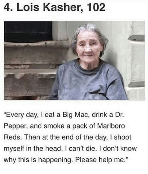 "Head, Help, and Reds: 4. Lois Kasher, 102  ""Every day, I eat a Big Mac, drink a Dr.  Pepper, and smoke a pack of Marlboro  Reds. Then at the end of the day, I shoot  myself in the head. I can't die. I don't know  why this is happening. Please help me."""