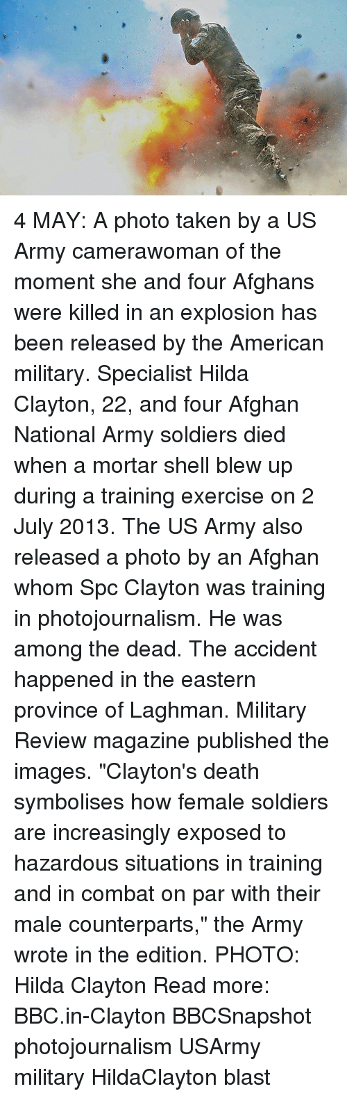 "Memes, Soldiers, and Taken: 4 MAY: A photo taken by a US Army camerawoman of the moment she and four Afghans were killed in an explosion has been released by the American military. Specialist Hilda Clayton, 22, and four Afghan National Army soldiers died when a mortar shell blew up during a training exercise on 2 July 2013. The US Army also released a photo by an Afghan whom Spc Clayton was training in photojournalism. He was among the dead. The accident happened in the eastern province of Laghman. Military Review magazine published the images. ""Clayton's death symbolises how female soldiers are increasingly exposed to hazardous situations in training and in combat on par with their male counterparts,"" the Army wrote in the edition. PHOTO: Hilda Clayton Read more: BBC.in-Clayton BBCSnapshot photojournalism USArmy military HildaClayton blast"