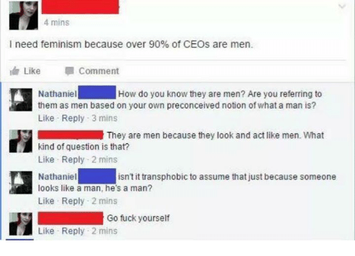 Commentators: 4 mins  I need feminism because over 90% of CEOs are men.  Edn Like  Comment  How do you know they are men? Are you referring to  Nathaniel  them as men based on your own preconceived notion of what a man is?  Like Reply 3 mins  They are men because they look and act like men. What  kind of question is that?  Like Reply 2 mins  Nathaniel  looks like a man, he's a man?  Like Reply 2 mins  isn't it transphobic to assume that just because someone  Go fuck yourself  Like Reply 2 mins