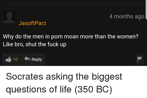 Life, Fuck, and Porn: 4 months ago  JasoftParz  Why do the men in porn moan more than the women?  Like bro, shut the fuck up  10  Reply Socrates asking the biggest questions of life (350 BC)