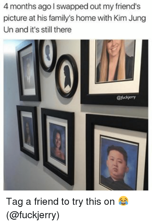 Memes, 🤖, and Kim: 4 months ago swapped out my friend's  picture at his family's home with Kim Jung  Un and it's still there  @fuckierry Tag a friend to try this on 😂 (@fuckjerry)