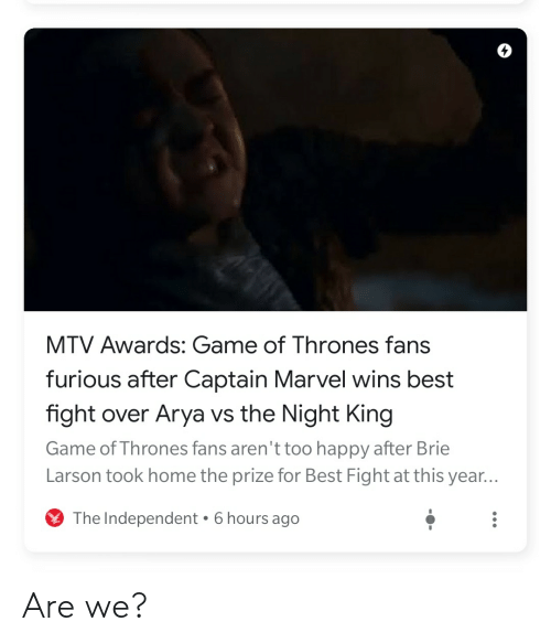 Game of Thrones, Mtv, and Best: 4  MTV Awards: Game of Thrones fans  furious after Captain Marvel wins best  fight over Arya vs the Night King  Game of Thrones fans aren't too happy after Brie  Larson took home the prize for Best Fight at this year...  6 hours ago  The Independent Are we?