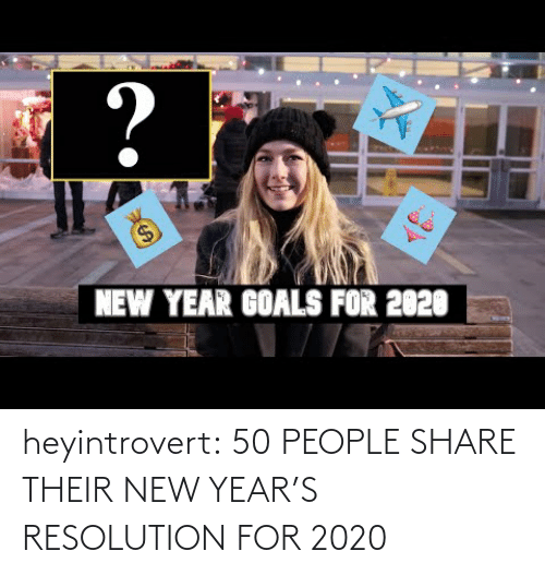V: ?  $4  NEW YEAR GOALS FOR 2020 heyintrovert:  50 PEOPLE SHARE THEIR NEW YEAR'S RESOLUTION FOR 2020