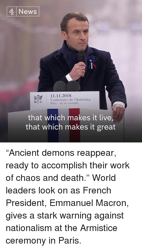 "Nationalism: 4 News  11.11.2018  Centenaire de l'Armistice  Paris- Arc de triomphe  that which makes it live  that which makes it great ""Ancient demons reappear, ready to accomplish their work of chaos and death.""  World leaders look on as French President, Emmanuel Macron, gives a stark warning against nationalism at the Armistice ceremony in Paris."