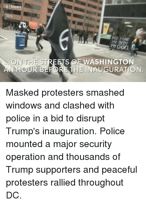 Trump Support: 4 News  301  ON THE STREETS OF WASH  AN HOUR BEFORE THE INAUGURATION. Masked protesters smashed windows and clashed with police in a bid to disrupt Trump's inauguration.  Police mounted a major security operation and thousands of Trump supporters and peaceful protesters rallied throughout DC.