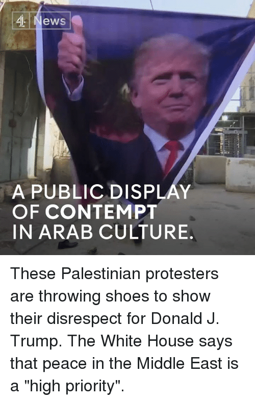 "Contempting: ,4 News  A PUBLICDISPLAY  OF CONTEMPT  IN ARAB CULTURE These Palestinian protesters are throwing shoes to show their disrespect for Donald J. Trump.   The White House says that peace in the Middle East is a ""high priority""."