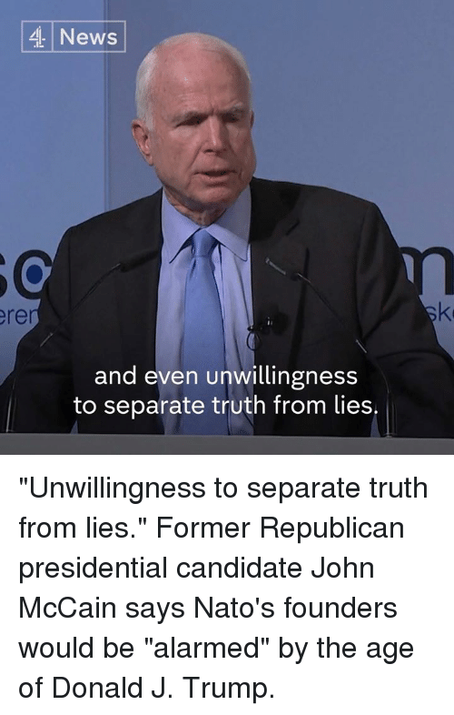 """Presidential Candidate: 4 News  and even unwillingness  to separate truth from lies. """"Unwillingness to separate truth from lies.""""  Former Republican presidential candidate John McCain says Nato's founders would be """"alarmed"""" by the age of Donald J. Trump."""
