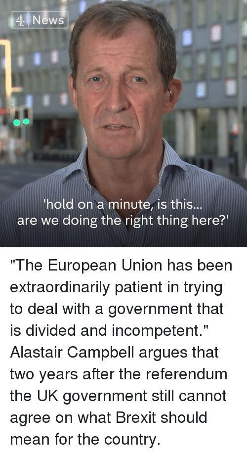 """Memes, News, and Mean: 4 News  hold on a minute, is this...  are we doing the right thing here?' """"The European Union has been extraordinarily patient in trying to deal with a government that is divided and incompetent.""""  Alastair Campbell argues that two years after the referendum the UK government still cannot agree on what Brexit should mean for the country."""