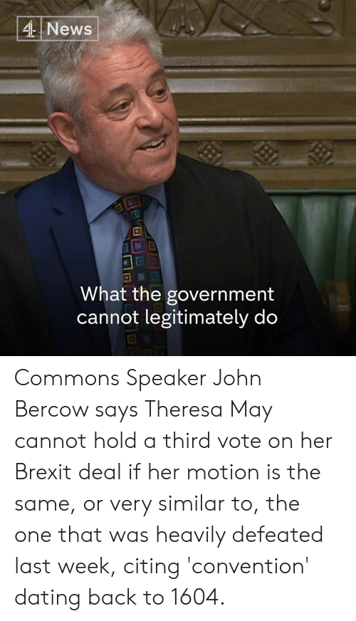convention: 4 News  .I2  What the government  cannot legitimately do Commons Speaker John Bercow says Theresa May cannot hold a third vote on her Brexit deal if her motion is the same, or very similar to, the one that was heavily defeated last week, citing 'convention' dating back to 1604.