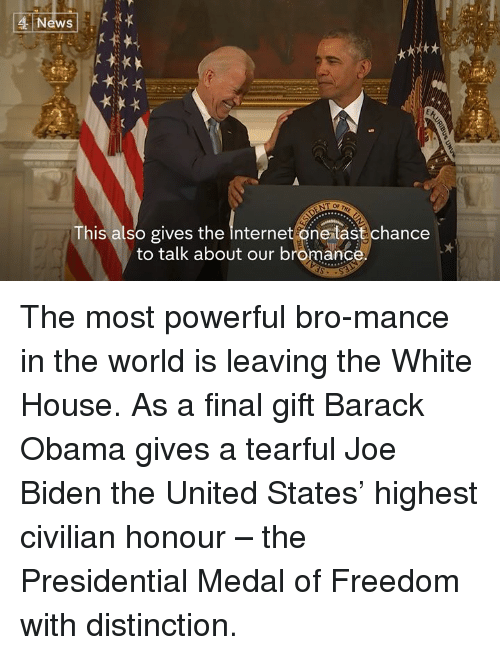 Medal Of Freedom: 4 News  kt  This also gives the internet one tast chance  to talk about our bromance The most powerful bro-mance in the world is leaving the White House.   As a final gift Barack Obama gives a tearful Joe Biden the United States' highest civilian honour – the Presidential Medal of Freedom with distinction.