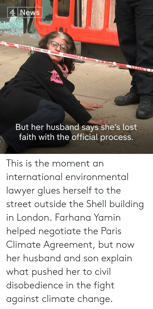 Conservative Memes: 4 News  PR  But her husband says she's lost  faith with the official process. This is the moment an international environmental lawyer glues herself to the street outside the Shell building in London.  Farhana Yamin helped negotiate the Paris Climate Agreement, but now her husband and son explain what pushed her to civil disobedience in the fight against climate change.