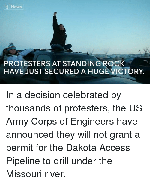 Memes, Protest, and Army: 4 News  PROTESTERS AT STANDING ROCK  HAVE JUST SECURED A HUGE VICTORY. In a decision celebrated by thousands of protesters, the US Army Corps of Engineers have announced they will not grant a permit for the Dakota Access Pipeline to drill under the Missouri river.
