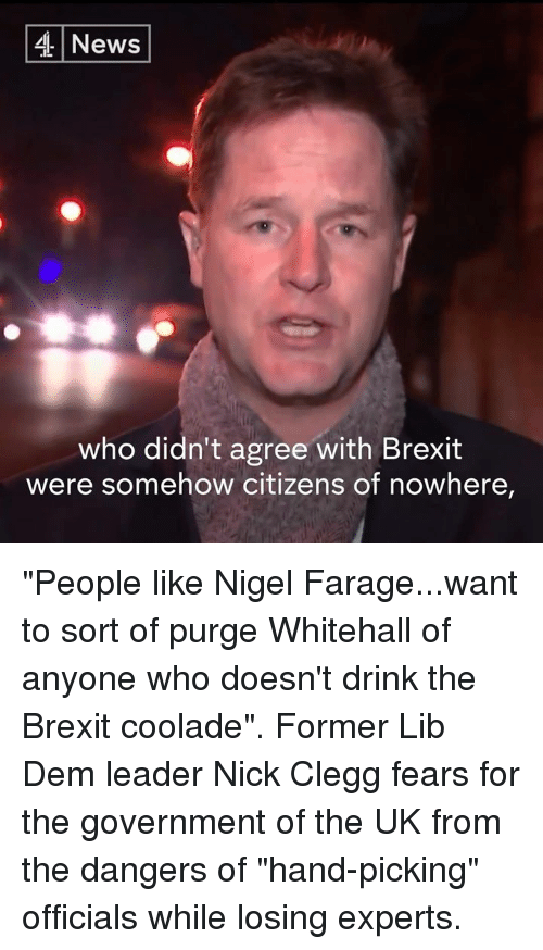 """Memes, Nick, and Nigel Farage: 4 News  who didn't agree with Brexit  were somehow citizens of nowhere, """"People like Nigel Farage...want to sort of purge Whitehall of anyone who doesn't drink the Brexit coolade"""".  Former Lib Dem leader Nick Clegg fears for the government of the UK from the dangers of """"hand-picking"""" officials while losing experts."""