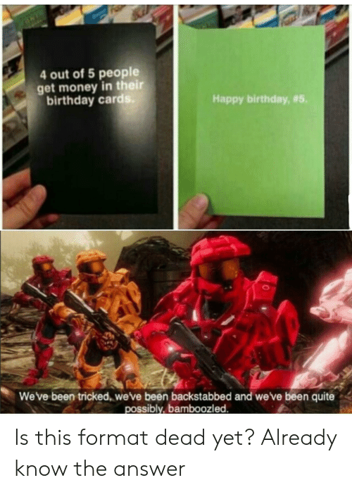 Get Money: 4 out of 5 people  get money in their  birthday card  Happy birthday, #5.  We've been tricked, weve been backstabbed and we've been quite  possibly, bamboozled Is this format dead yet? Already know the answer