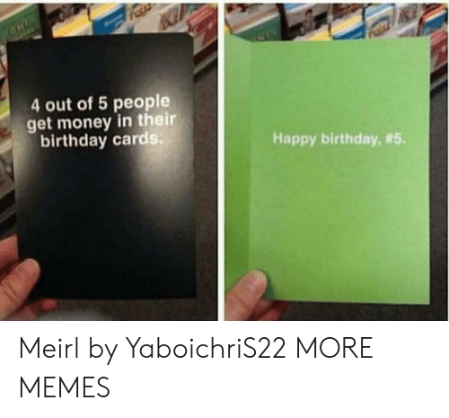 Birthday, Dank, and Get Money: 4 out of 5 people  get money in their  birthday cards  Happy birthday, Meirl by YaboichriS22 MORE MEMES