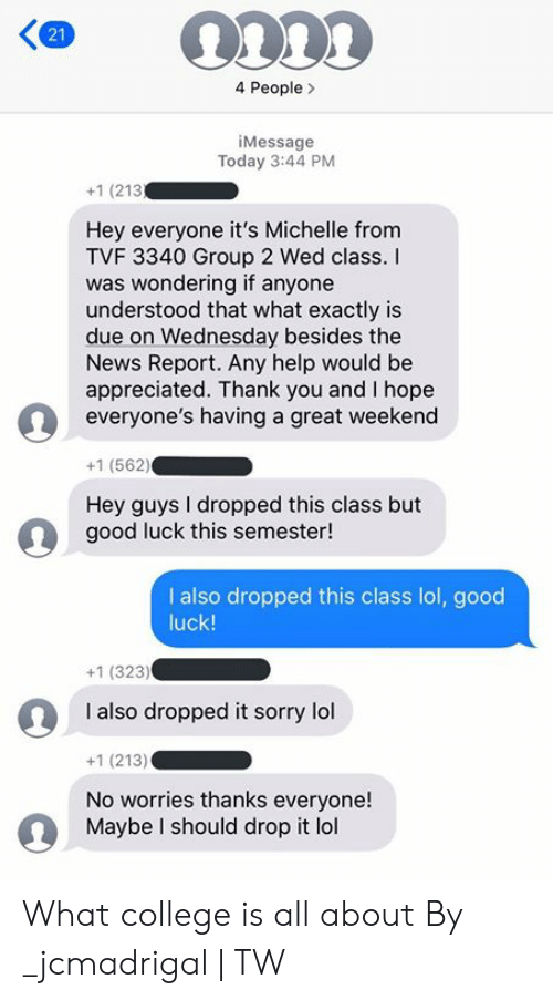 Great Weekend: 4 People  iMessage  Today 3:44 PM  +1 (213  Hey everyone it's Michelle from  TVF 3340 Group 2 Wed class.  was wondering if anyone  understood that what exactly is  due on Wednesday besides the  News Report. Any help would be  appreciated. Thank you and I hope  everyone's having a great weekend  +1 (562)  Hey guys I dropped this class but  good luck this semester!  I also dropped this class lol, good  luck!  +1 (323)  I also dropped it sorry lol  +1 (213)  No worries thanks everyone!  Maybe I should drop it lol  21 What college is all about  By _jcmadrigal | TW