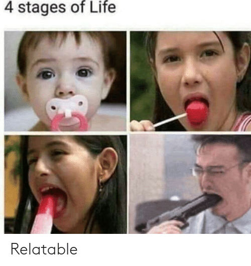 Life and Relatable: 4 stages of Life Relatable