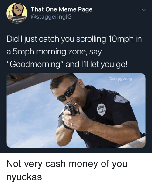"""Cash Money: 4.  That One Meme Page  staggeringlG  STAGGERING  96291845  Did I just catch you scrolling 10mph in  a 5mph morning zone, say  Goodmorning"""" and I'll let you go!  @staggering Not very cash money of you nyuckas"""