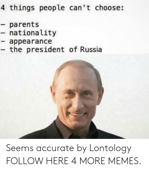 Dank, Memes, and Parents: 4 things people can't choose:  - parents  - nationality  - appearance  - the president of Russia Seems accurate by Lontology FOLLOW HERE 4 MORE MEMES.