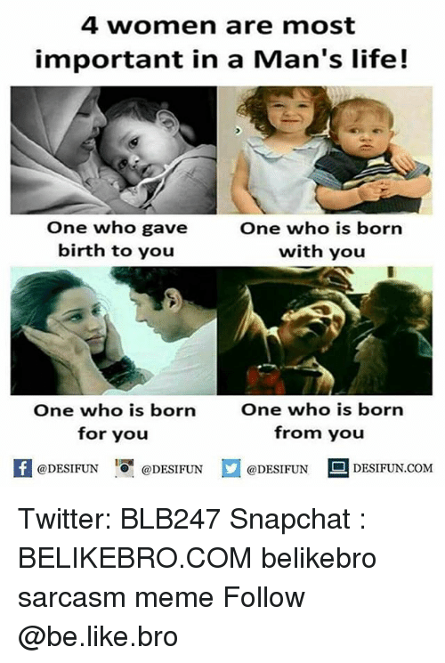 Be Like, Life, and Meme: 4 women are most  important in a Man's life!  One who gave  birth to you  One who is born  with you  One who is born  for you  One who is born  from you  困@DESIFUN 1 @DESIFUN口@DESIFUN-DESIFUN.COM Twitter: BLB247 Snapchat : BELIKEBRO.COM belikebro sarcasm meme Follow @be.like.bro