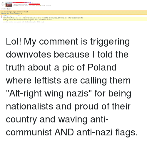 Lol, Best, and History: 40.6k  submitted 3 hours ago  3719 comments share save hide give gold report crosspost  sorted by: best  you are viewing a single comment's thread  view the rest of the comments__  -1 Chingmongna 4 points 32 minutes ago  Almost like Poland has had a history of being invaded by Socialists, Communists, Islamists, and other barbarians in its  history and its allies betrayed them every time. Who would have thunk?  permalink embed save parent edit disable inbox replies delete reply