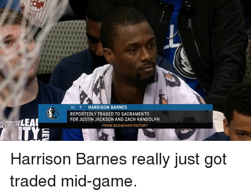Sacramento: 40 F HARRISON BARNES  REPORTEDLY TRADED TO SACRAMENTO  FOR JUSTIN JACKSON AND ZACH RANDOLPH  FROM BLEACHER REPORT Harrison Barnes really just got traded mid-game.