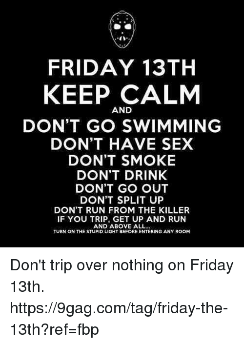 Friday the 13th: 40  FRIDAY 13TH  KEEP CALM  AND  DON'T GO SWIMMING  DON'T HAVE SEX  DON'T SMOKE  DON'T DRINK  DON'T GO OUT  DON'T SPLIT UP  DON'T RUN FROM THE KILLER  IF YOU TRIP, GET UP AND RUN  AND ABOVE ALL  TURN ON THE STUPID LIGHT BEFORE ENTERING ANY ROOM Don't trip over nothing on Friday 13th. https://9gag.com/tag/friday-the-13th?ref=fbp