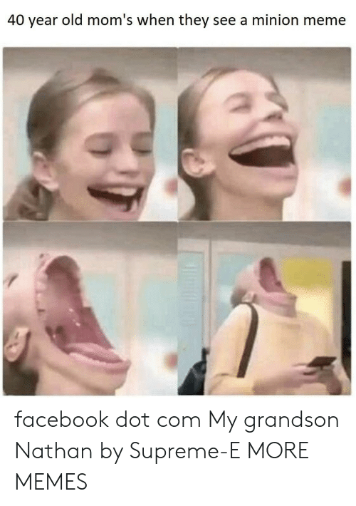 Dank, Facebook, and Meme: 40 year old mom's when they see a minion meme facebook dot com My grandson Nathan by Supreme-E MORE MEMES