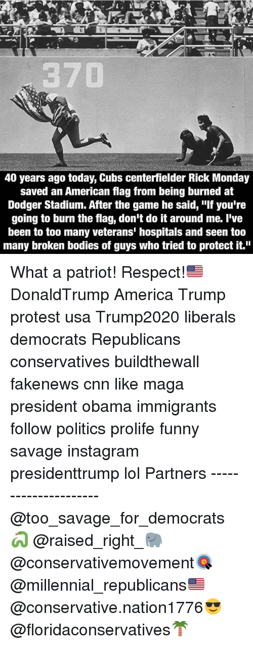 """Trump Protest: 40 years ago today, Cubs centerfielder Rick Monday  saved an American flag from being burned at  Dodger Stadium. After the game he said, """"If you're  going to burn the flag, don't do it around me. I've  been to too many veterans' hospitals and seen too  many broken bodies of guys who tried to protect it."""" What a patriot! Respect!🇺🇸 DonaldTrump America Trump protest usa Trump2020 liberals democrats Republicans conservatives buildthewall fakenews cnn like maga president obama immigrants follow politics prolife funny savage instagram presidenttrump lol Partners --------------------- @too_savage_for_democrats🐍 @raised_right_🐘 @conservativemovement🎯 @millennial_republicans🇺🇸 @conservative.nation1776😎 @floridaconservatives🌴"""