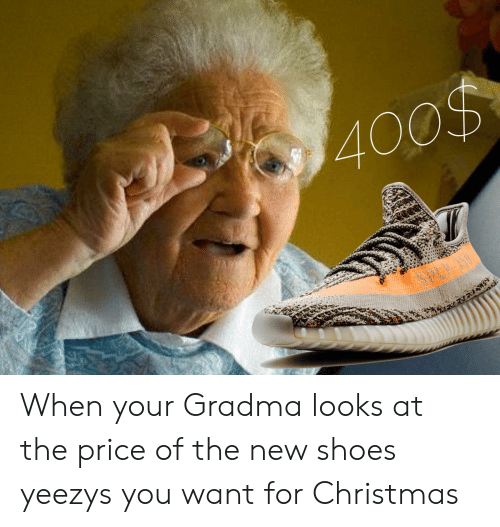 Christmas, Shoes, and New: 400% When your Gradma looks at the price of the new shoes yeezys you want for Christmas