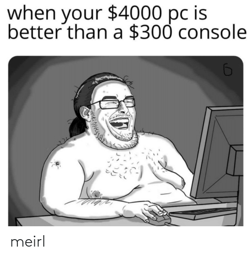 console: $4000 pc is  when  your  better than a $300 console meirl