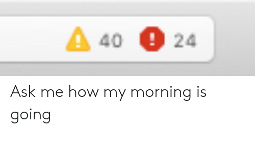 How, Ask, and Morning: 4024 Ask me how my morning is going