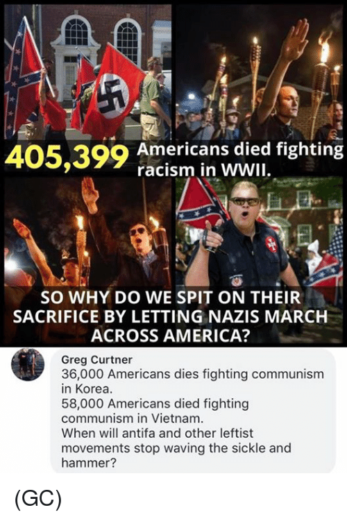Dedded: 405,399 American s ded fighting  racism in WWII  SO WHY DO WE SPIT ON THEIR  SACRIFICE BY LETTING NAZIS MARCH  ACROSS AMERICA?  Greg Curtner  3n6-o0 Americans dies ighting communism  58,000 Americans died fighting  communism in Vietnam  When will antifa and other leftist  movements stop waving the sickle and  hammer? (GC)