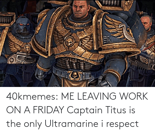 respect: 40kmemes:  ME LEAVING WORK ON A FRIDAY   Captain Titus is the only Ultramarine i respect