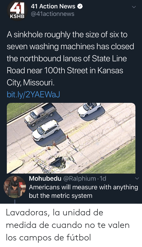 Missouri: 41  41 Action News  @41actionnews  KSHB  A sinkhole roughly the size of six to  seven washing machines has closed  the northbound lanes of State Line  Road near 100th Street in Kansas  City, Missouri.  bit.ly/2YAEWaJ  Mohubedu @Ralphium 1d  Americans will measure with anything  but the metric system Lavadoras, la unidad de medida de cuando no te valen los campos de fútbol