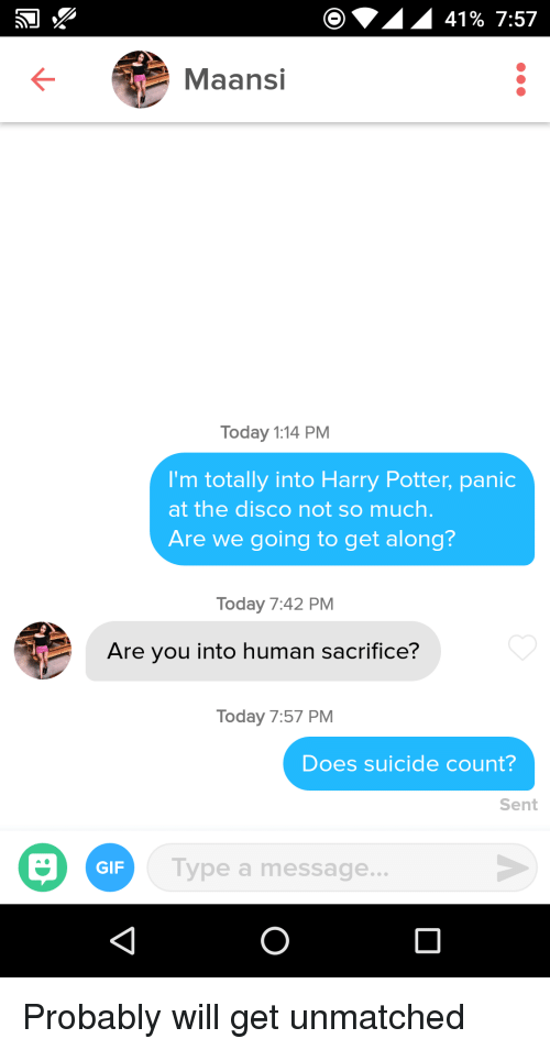 disco: 41% 7:57  Maansi  Today 1:14 PM  I'm totally into Harry Potter, panic  at the disco not so much  Are we going to get along?  Today 7:42 PM  Are you into human sacrifice?  Today 7:57 PM  Does suicide count?  Sent  GIF  Type a message. Probably will get unmatched