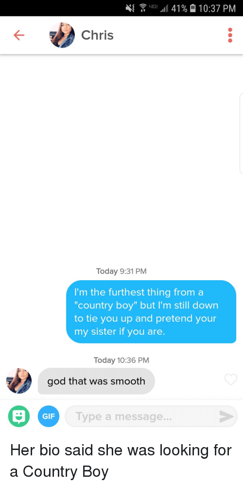 "Country boy: 41  G.11 41%  10:37 PM  Chris  Today 9:31 PM  I'm the furthest thing from a  country boy"" but I'm still down  to tie you up and pretend your  my sister if you are.  Today 10:36 PM  god that was smooth  GIF  Type a message... Her bio said she was looking for a Country Boy"