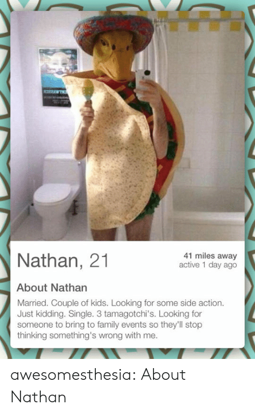 just kidding: 41 miles away  active 1 day ago  Nathan, 21  About Nathan  Married. Couple of kids. Looking for some side action.  Just kidding. Single. 3 tamagotchi's. Looking for  someone to bring to family events so they'll stop  thinking something's wrong with me. awesomesthesia:  About Nathan