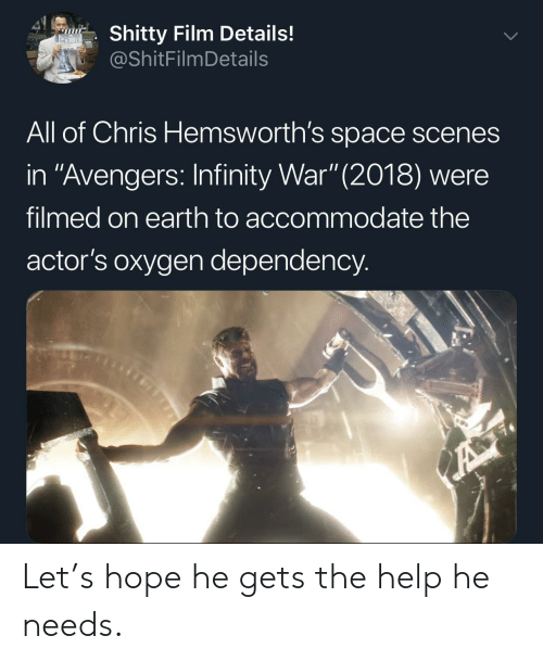 "Avengers, Earth, and Help: 41  Shitty Film Details!  @ShitFilmDetails  All of Chris Hemsworth's space scenes  in ""Avengers: Infinity War"" (2018) were  filmed on earth to accommodate the  actor's oxygen dependency.  A Let's hope he gets the help he needs."