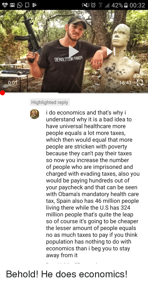 Equalism: - : 42% 00:32  DE  RANCH  0:01  16:43%  Highlighted reply  i do economics and that's why i  understand why it is a bad idea to  have universal healthcare more  people equals a lot more taxes,  which then would equal that more  people are stricken with poverty  because they can't pay their taxes  so now vou increase the number  of people who are imprisoned and  charged with evading taxes, also you  would be paying hundreds out of  your paycheck and that can be seen  with Obama's mandatory health care  tax, Spain also has 46 million people  iving there while the U.S has 324  million people that's quite the leap  so of course it's going to be cheaper  the lesser amount of people equals  no as much taxes to pay if you think  population has nothing to do with  economics than i beg you to stay  away from it