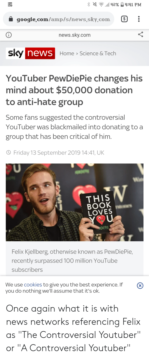 """Cookies, Friday, and Google: 42%  4:41 РМ  google com/amp/s/news.sky.com  5  news.sky.com  SKy NEWS Home Science & Tech  >  YouTuber PewDiePie changes his  mind about $50,000 donation  to anti-hate group  Some fans suggested the controversial  YouTuber was blackmailed into donating to a  group that has been critical of him.  O Friday 13 September 2019 14:41, UK  U  Wa  THIS  BOOK  LOVES  YOU  NDIEPIE  Felix Kjellberg, otherwise known as PewDiePie,  recently surpassed 100 million YouTube  subscribers  We use cookies to give you the best experience. If  you do nothing we'll assume that it's ok.  (X) Once again what it is with news networks referencing Felix as """"The Controversial Youtuber"""" or """"A Controversial Youtuber"""""""
