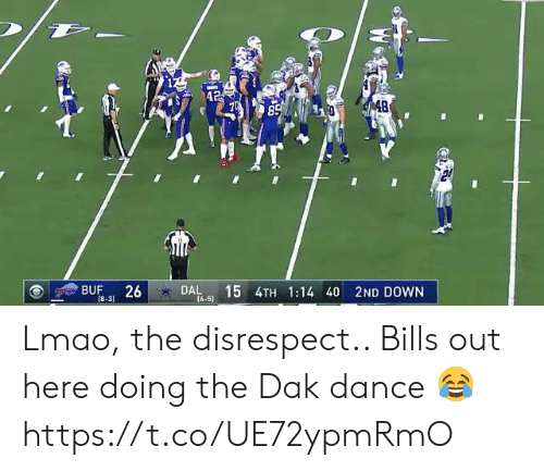 disrespect: 42  S 48  85  BUF  26  DAL  (6-5)  15 4TH 1:14 40 2ND DOWN  18-31 Lmao, the disrespect.. Bills out here doing the Dak dance 😂 https://t.co/UE72ypmRmO
