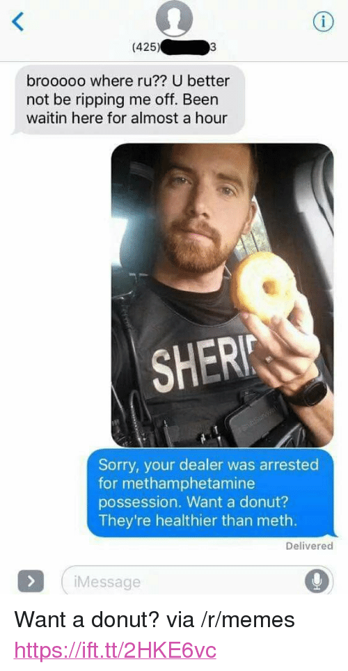 """Memes, Sorry, and Been: (425)  brooooo where ru?? U better  not be ripping me off. Been  waitin here for almost a hour  SHERI  Sorry, your dealer was arrested  for methamphetamine  possession. Want a donut?  They're healthier than meth.  Delivered  Message <p>Want a donut? via /r/memes <a href=""""https://ift.tt/2HKE6vc"""">https://ift.tt/2HKE6vc</a></p>"""