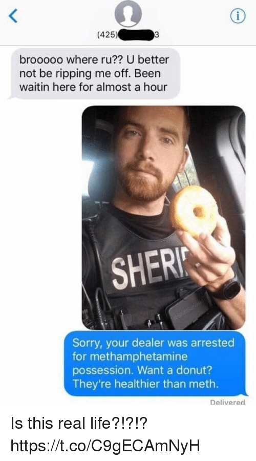 sher: (425)  brooooo where ru?? U better  not be ripping me off. Been  waitin here for almost a hour  SHER  Sorry, your dealer was arrested  for methamphetamine  possession. Want a donut?  They're healthier than meth.  Delivered Is this real life?!?!? https://t.co/C9gECAmNyH
