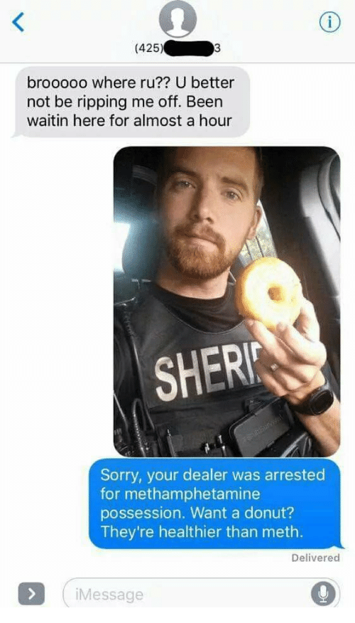 ripping: (425)  brooooo where ru?? U better  not be ripping me off. Been  waitin here for almost a hour  SHERI  Sorry, your dealer was arrested  for methamphetamine  possession. Want a donut?  They're healthier than meth.  Delivered  Message