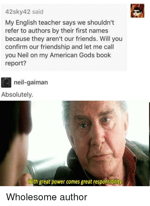 Friends, Teacher, and American: 42sky42 said  My English teacher says we shouldn't  refer to authors by their first names  because they aren't our friends. Will you  confirm our friendship and let me call  you Neil on my American Gods book  report?  neil-gaiman  Absolutely.  With great power comes great responsibility Wholesome author