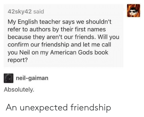 Americanization: 42sky42 said  My English teacher says we shouldn't  refer to authors by their first names  because they aren't our friends. Will you  confirm our friendship and let me call  you Neil on my American Gods book  report?  neil-gaiman  Absolutely. An unexpected friendship