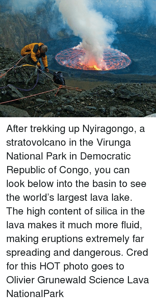 republic of congo: 43 After trekking up Nyiragongo, a stratovolcano in the Virunga National Park in Democratic Republic of Congo, you can look below into the basin to see the world's largest lava lake. The high content of silica in the lava makes it much more fluid, making eruptions extremely far spreading and dangerous. Cred for this HOT photo goes to Olivier Grunewald Science Lava NationalPark